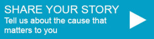Share your story. Tell us about the cause that matters to you